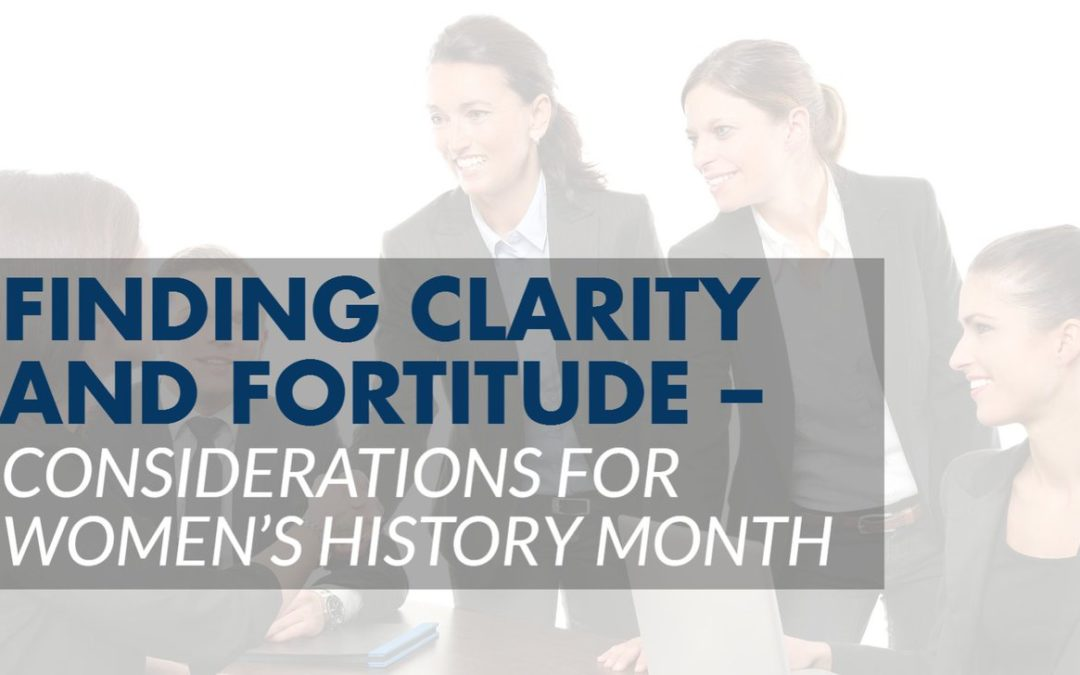 Finding Clarity and Fortitude – Considerations for Women's History Month